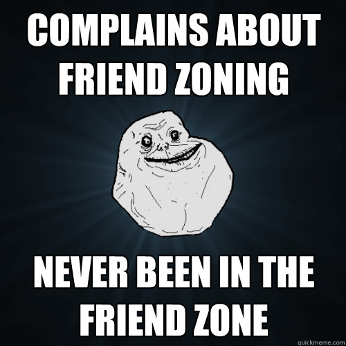 Complains about Friend Zoning Never been in the friend zone - Complains about Friend Zoning Never been in the friend zone  Forever Alone