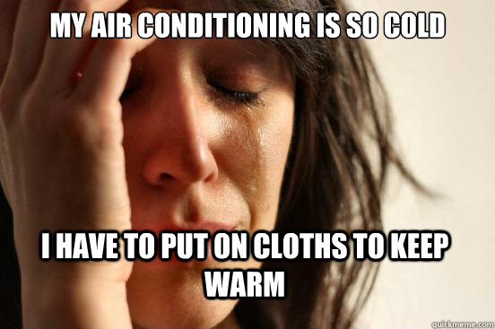 My air conditioning is so cold I have to put on cloths to keep warm - My air conditioning is so cold I have to put on cloths to keep warm  First World Problems