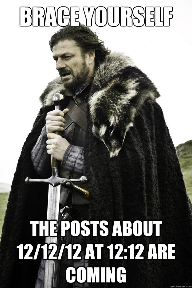 Brace Yourself The posts about 12/12/12 at 12:12 are coming - Brace Yourself The posts about 12/12/12 at 12:12 are coming  Timeline is coming