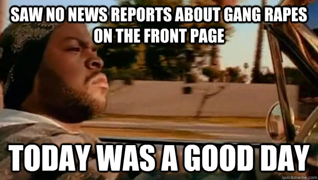 Saw no news reports about gang rapes on the front page Today was a good day - Saw no news reports about gang rapes on the front page Today was a good day  Misc