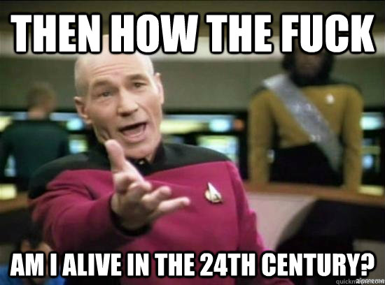 Then how The Fuck Am i alive in the 24th century? - Then how The Fuck Am i alive in the 24th century?  Annoyed Picard HD