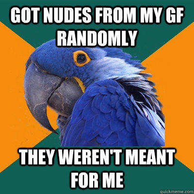Got nudes from my GF randomly They weren't meant for me - Got nudes from my GF randomly They weren't meant for me  Paranoid Parrot