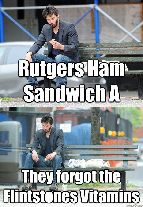 Rutgers Ham Sandwich A They forgot the Flintstones Vitamins  Sad Keanu