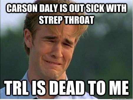 Carson Daly is out sick with strep throat TRL is dead to me - Carson Daly is out sick with strep throat TRL is dead to me  1990s Problems