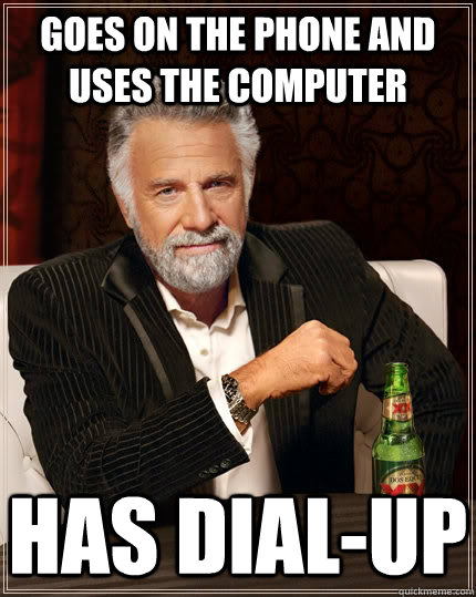 GOES ON THE PHONE AND USES THE COMPUTER Has dial-up - GOES ON THE PHONE AND USES THE COMPUTER Has dial-up  The Most Interesting Man In The World