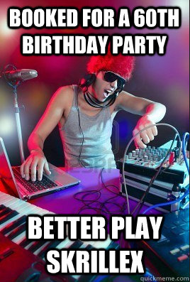 booked for a 60th birthday party better play skrillex - booked for a 60th birthday party better play skrillex  Inexperienced DJ