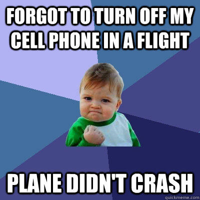 Forgot to turn off my cell phone in a flight Plane didn't crash - Forgot to turn off my cell phone in a flight Plane didn't crash  Success Kid