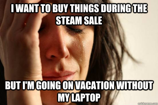I want to buy things during the steam sale but I'm going on vacation without my laptop - I want to buy things during the steam sale but I'm going on vacation without my laptop  First World Problems
