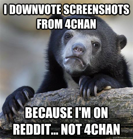 I downvote screenshots from 4chan Because I'm on Reddit... not 4chan - I downvote screenshots from 4chan Because I'm on Reddit... not 4chan  Confession Bear