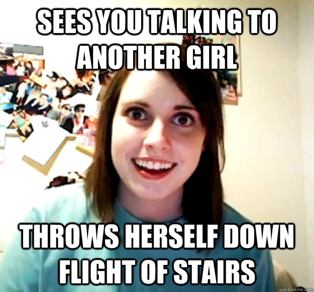 Sees you talking to another girl Throws herself down flight of stairs - Sees you talking to another girl Throws herself down flight of stairs  Overly Attached Girlfriend