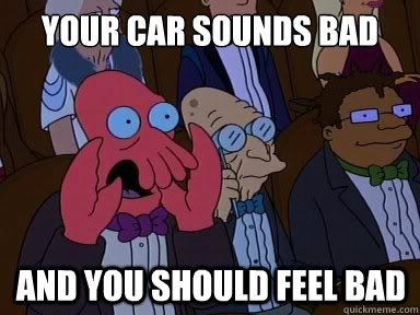 Your car sounds bad And you should feel bad
