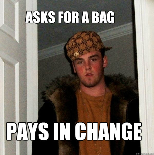 asks for a bag pays in change - asks for a bag pays in change  Scumbag Steve