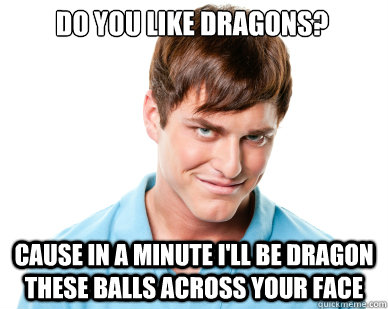 Do you like Dragons? cause in a minute i'll be dragon these balls across your face