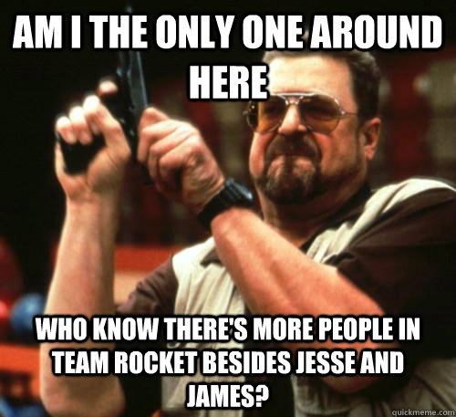Am i the only one around here Who know there's more people in team rocket besides Jesse and James? - Am i the only one around here Who know there's more people in team rocket besides Jesse and James?  Am I The Only One Around Here