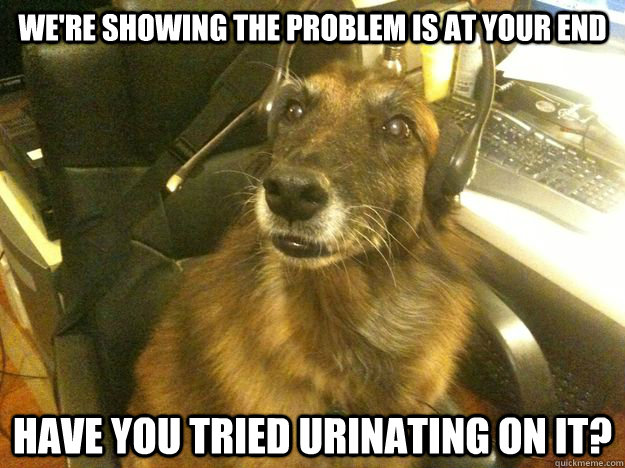 We're showing the problem is at your end Have you tried urinating on it?