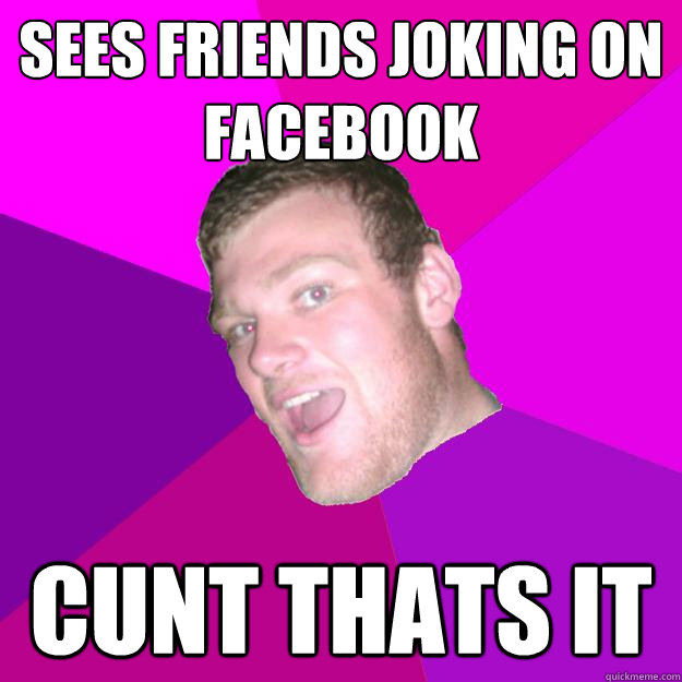 Sees friends joking on facebook Cunt thats it  Redneck Rob