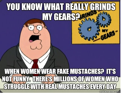 you know what really grinds my gears? When women wear fake mustaches?  It's not funny.  There's millions of women who struggle with real mustaches every day - you know what really grinds my gears? When women wear fake mustaches?  It's not funny.  There's millions of women who struggle with real mustaches every day  Grinds my gears