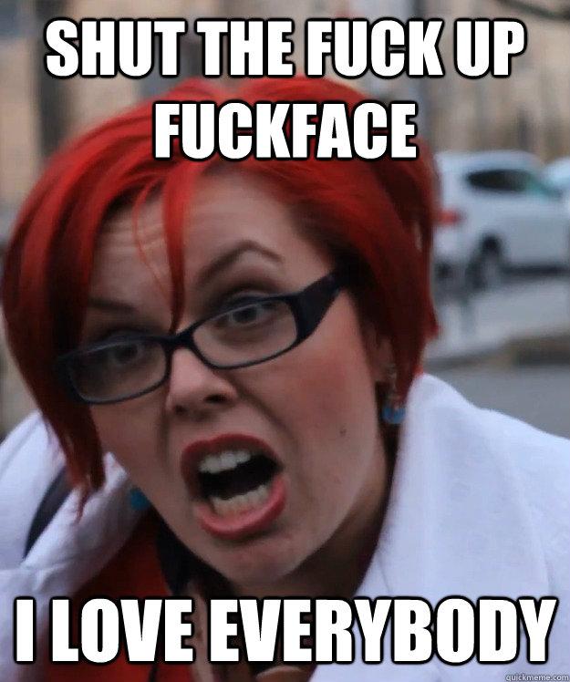 shut the fuck up fuckface i love everybody