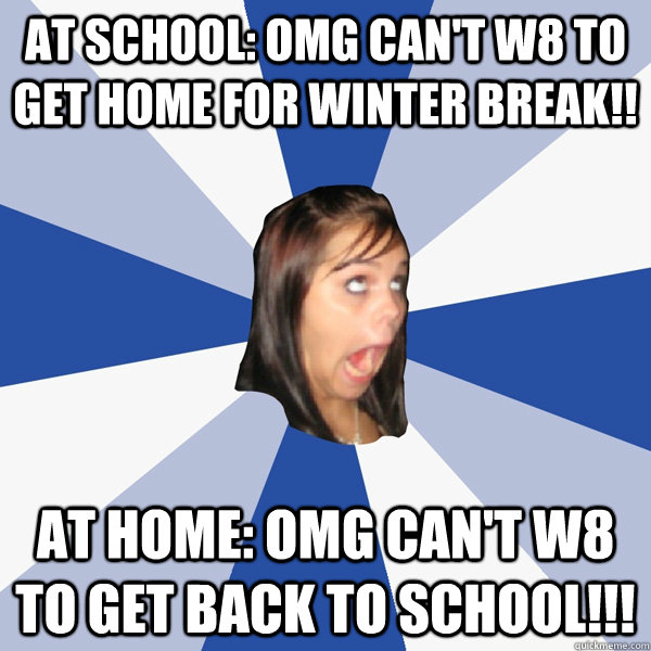 at school: omg can't w8 to get home for winter break!! at home: omg can't w8 to get back to school!!! - at school: omg can't w8 to get home for winter break!! at home: omg can't w8 to get back to school!!!  Annoying Facebook Girl
