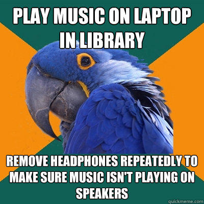 play music on laptop in library remove headphones repeatedly to make sure music isn't playing on speakers - play music on laptop in library remove headphones repeatedly to make sure music isn't playing on speakers  Paranoid Parrot