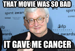 That Movie was so bad It gave me cancer - That Movie was so bad It gave me cancer  Roger Ebert