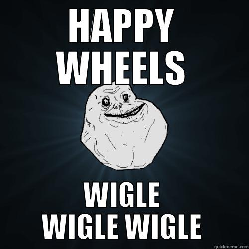 HAPPY WHEELS WIGLE WIGLE WIGLE Forever Alone