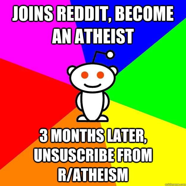 joins reddit, become an atheist 3 months later, unsuscribe from r/atheism  Reddit Alien