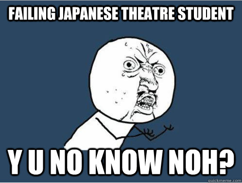 failing japanese theatre student y u no know noh?