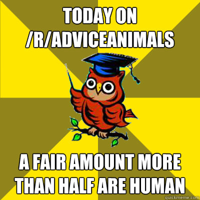 Today on /r/adviceanimals A fair amount more than half are human  Observational Owl