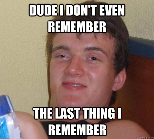 dude i don't even remember the last thing i remember - dude i don't even remember the last thing i remember  10 Guy