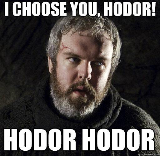 I CHOOSE YOU, HODOR! hodor hodor  Hodor