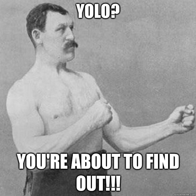 YOLO? YOU'RE ABOUT TO FIND OUT!!! - YOLO? YOU'RE ABOUT TO FIND OUT!!!  overly manly man