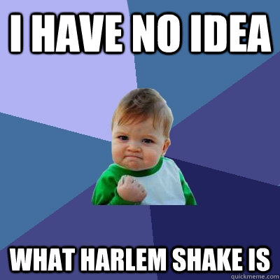 I have no idea What Harlem shake is - I have no idea What Harlem shake is  Success Kid