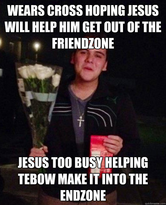 wears cross hoping jesus will help him get out of the friendzone jesus too busy helping tebow make it into the endzone - wears cross hoping jesus will help him get out of the friendzone jesus too busy helping tebow make it into the endzone  Friendzone Johnny