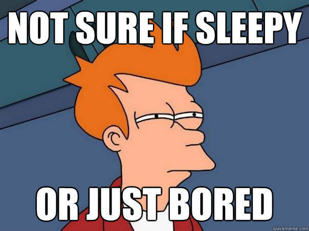 not sure if sleepy or just Bored - not sure if sleepy or just Bored  Futurama Fry