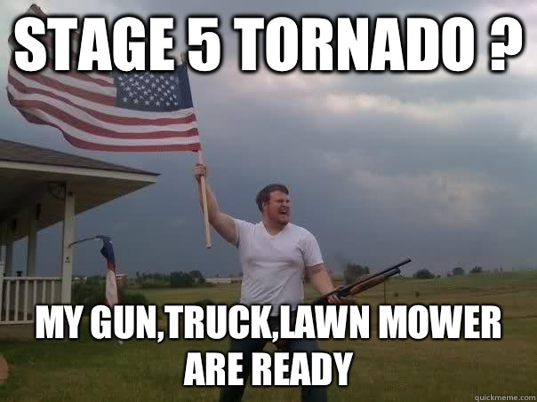 8834d36f09786aa3154fba3a81b3f251ed4672ef553408ea866f8af94d91d837 stage 5 tornado ? my gun,truck,lawn mower are ready overly