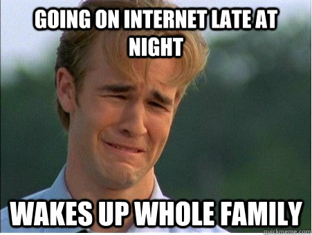 going on internet late at night wakes up whole family - going on internet late at night wakes up whole family  1990s Problems