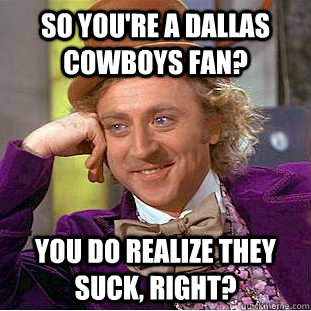 So you're a Dallas Cowboys fan? You do realize they suck, right?  Condescending Wonka