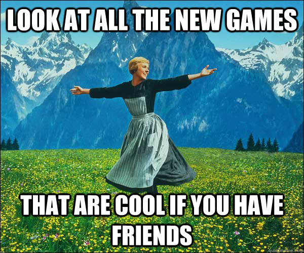 Look at all the new games that are cool if you have friends - Look at all the new games that are cool if you have friends  Look At All The Fucks I Give