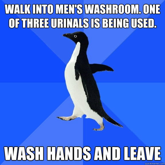 Walk into men's washroom. One of three urinals is being used. wash hands and leave - Walk into men's washroom. One of three urinals is being used. wash hands and leave  Socially Awkward Penguin