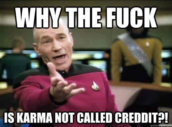 Why the fuck Is karma not called cREDDIT?! - Why the fuck Is karma not called cREDDIT?!  Misc