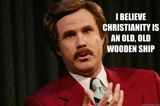 I believe Christianity is an old, old wooden ship