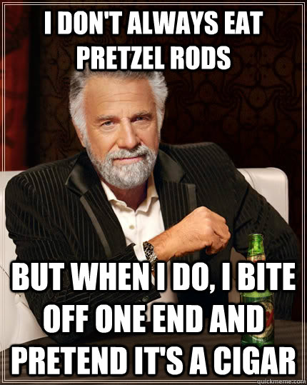 I don't always eat pretzel rods but when I do, I bite off one end and pretend it's a cigar - I don't always eat pretzel rods but when I do, I bite off one end and pretend it's a cigar  The Most Interesting Man In The World