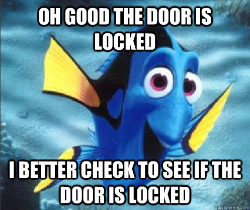 Oh good the door is locked I better check to see if the door is locked - Oh good the door is locked I better check to see if the door is locked  optimistic dory