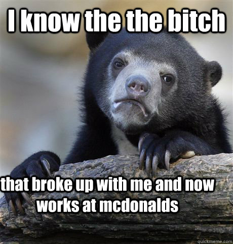 I know the the bitch that broke up with me and now works at mcdonalds - I know the the bitch that broke up with me and now works at mcdonalds  Confession Bear
