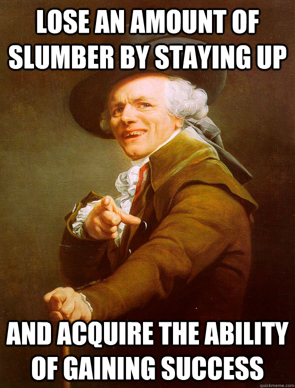 Lose an amount of slumber by staying up  and acquire the ability of gaining success  - Lose an amount of slumber by staying up  and acquire the ability of gaining success   Joseph Ducreux