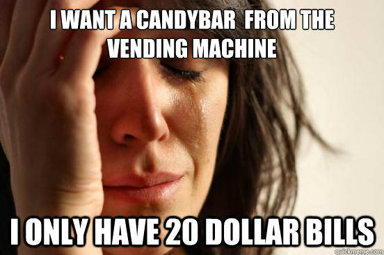 I want a Candybar  from the vending machine I only have 20 dollar bills - I want a Candybar  from the vending machine I only have 20 dollar bills  First World Problems