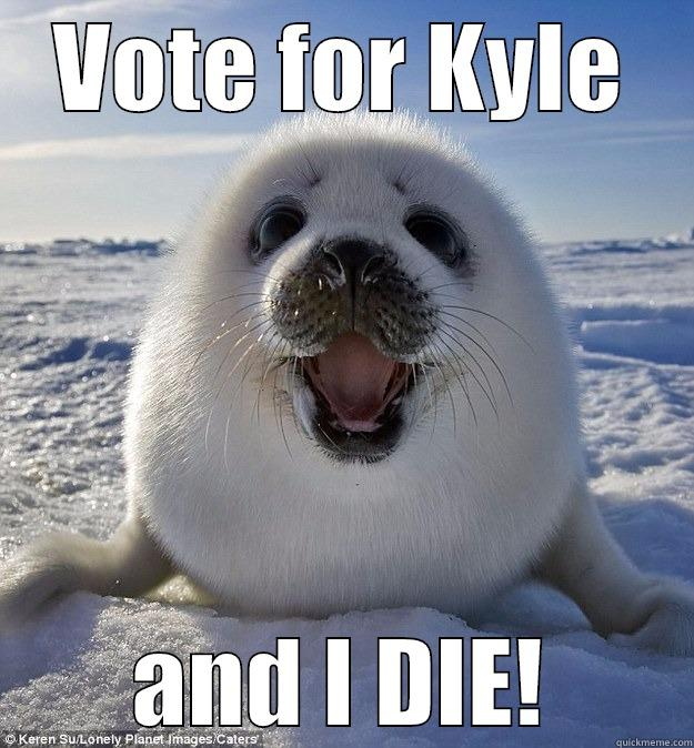 VOTE FOR KYLE AND I DIE! Easily Pleased Seal