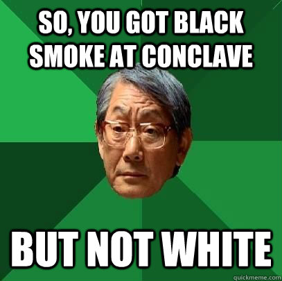 So, you got black smoke at conclave But not white - So, you got black smoke at conclave But not white  High Expectations Asian Father