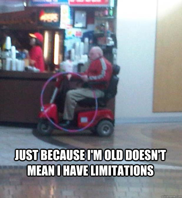 JUST BECAUSE I'M OLD DOESN'T MEAN I HAVE LIMITATIONS  OLD PEOPLE